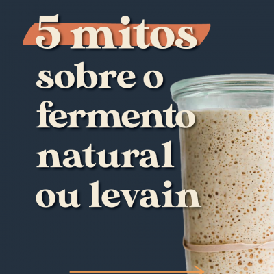 5 mitos sobre o fermento natural ou levain
